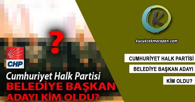CHP Küçükçekmece Belediye Başkan Adayı Kim Oldu